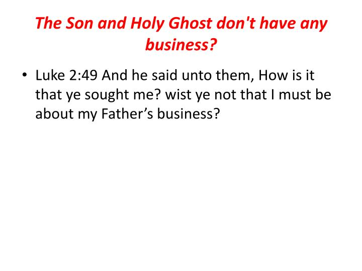 The Son and Holy Ghost don't have any business?
