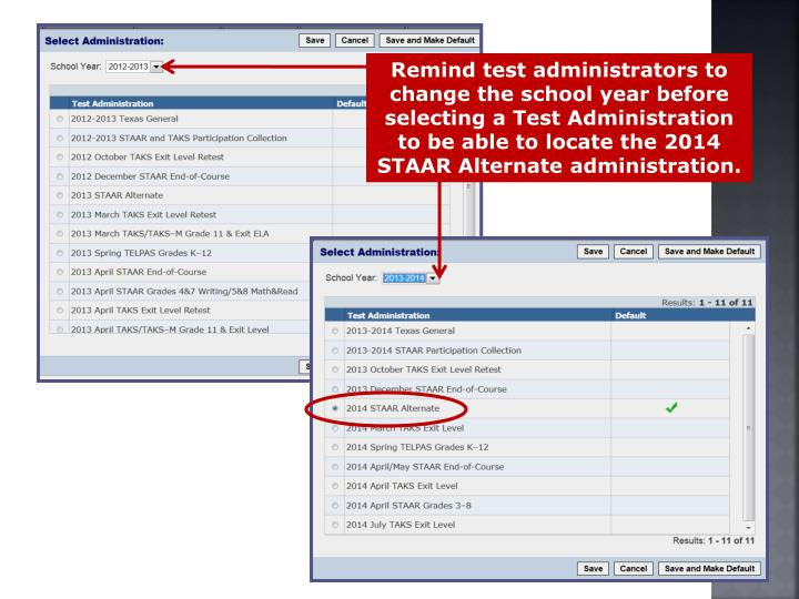 Remind test administrators to change the school year before selecting a Test Administration to be able to locate the 2014 STAAR Alternate administration.