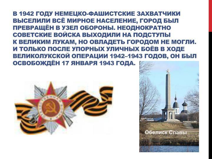 В1942году немецко-фашистские захватчики выселили всё мирное население, город был превращён в узел обороны. Неоднократно советские войска выходили на подступы кВеликим Лукам, но овладеть городом не могли. И только после упорных уличных боёв входе Великолукской операции 1942–1943годов, он был освобождён 17января 1943года.