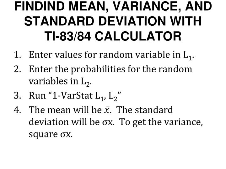 the mean variance and standard deviation Your ti-83 or ti-84 doesn't find the variance for you automatically, but since the standard deviation is the square root of the variance, you can find the variance by squaring the standard deviation.
