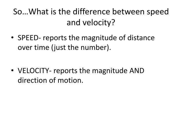 difference between speed and velocity Speed and velocity are actully the same with a minor difference speedof a body is the distance travelled per unit time and gives an idea of how fast a body is moving.