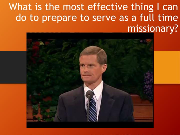 What is the most effective thing I can do to prepare to serve as a full time missionary?