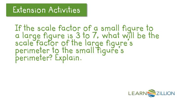 If the scale factor of a small figure to a large figure is 3 to 7, what will be the scale factor of the large figure's perimeter to the small figure's perimeter? Explain.