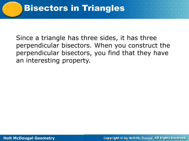 Since a triangle has three sides, it has three perpendicular bisectors. When you construct the perpendicular bisectors, you find that they have an interesting property.