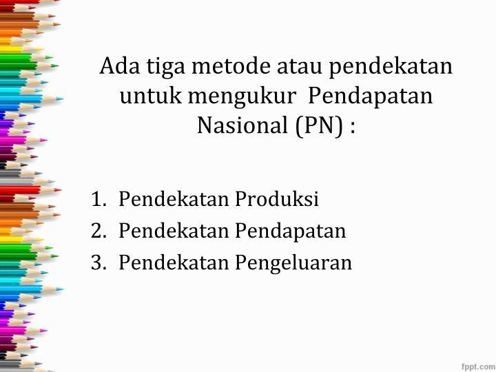 Ada tiga metode atau pendekatan untuk mengukur pendapatan nasional pn