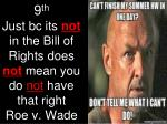 9 th just bc its not in the bill of rights does not mean you do not have that right roe v wade