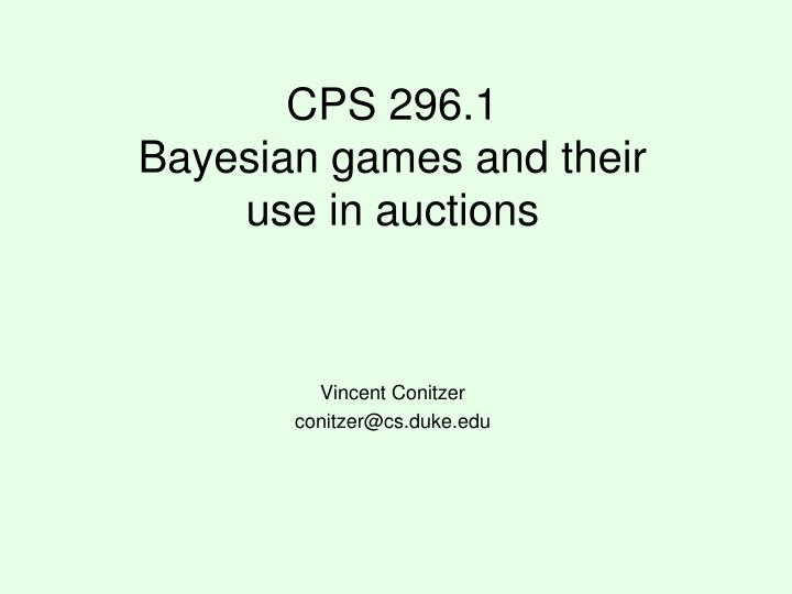 cps 296 1 bayesian games and their use in auctions n.