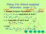 fitting d to m level weighted ultrametric under 1
