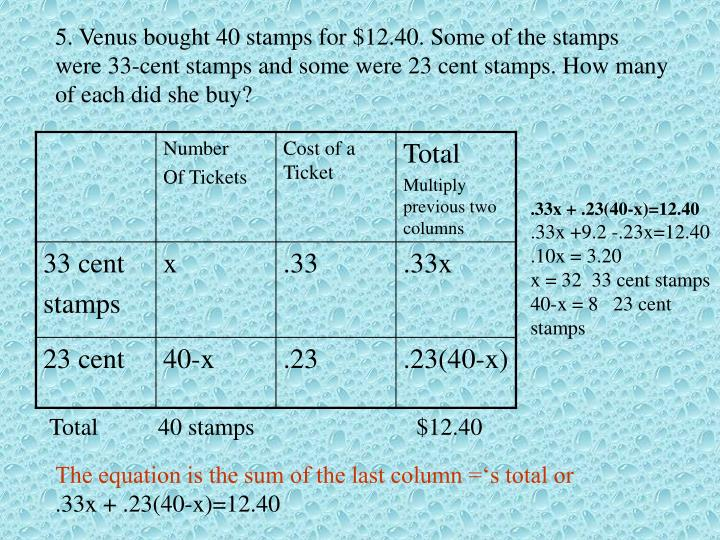 5. Venus bought 40 stamps for $12.40. Some of the stamps were 33-cent stamps and some were 23 cent stamps. How many of each did she buy?