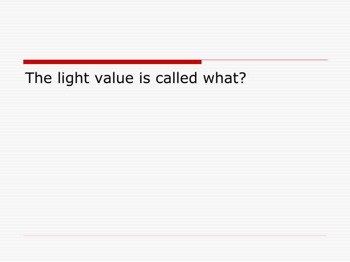 The light value is called what?