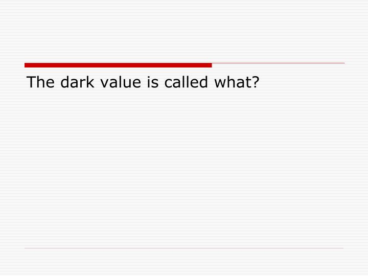 The dark value is called what?