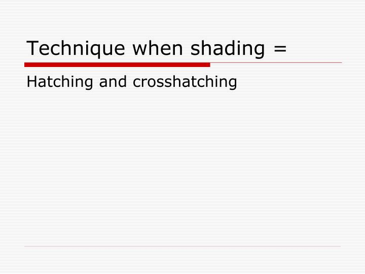 Technique when shading =