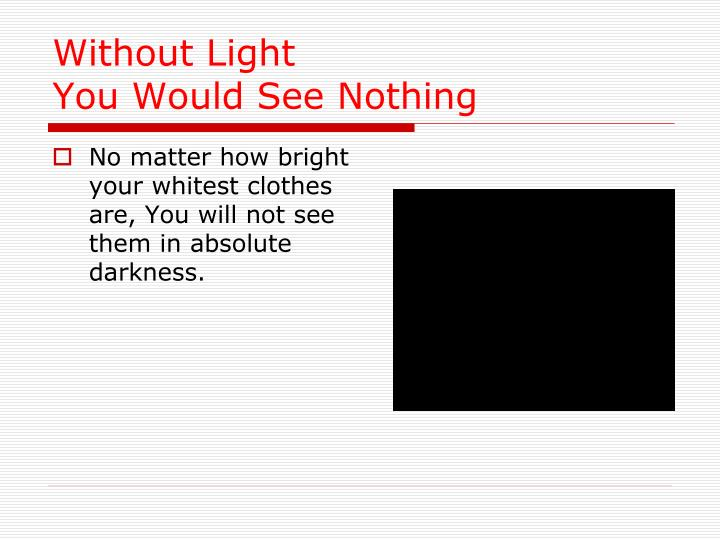 Without light you would see nothing
