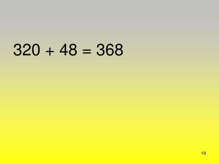 320 + 48 = 368
