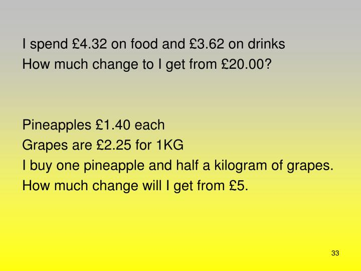 I spend £4.32 on food and £3.62 on drinks