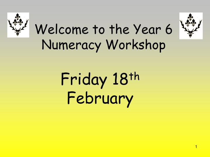 Welcome to the year 6 numeracy workshop