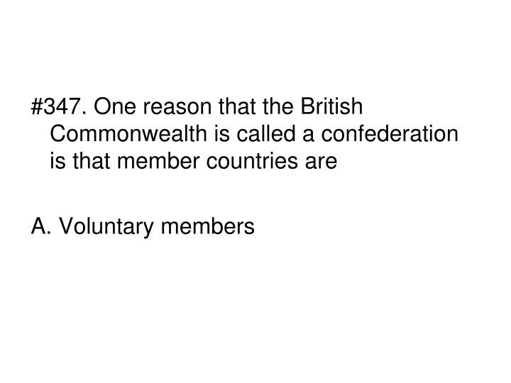#347. One reason that the British Commonwealth is called a confederation is that member countries are