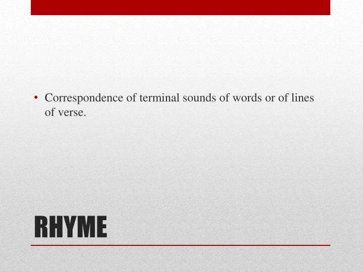 Correspondence of terminal sounds of words or of lines of verse.