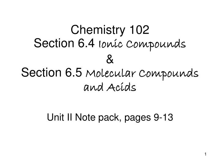 chemistry 102 section 6 4 ionic compounds section 6 5 molecular compounds and acids n.
