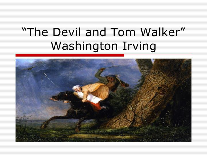 the devil and tom walker essay Tom walker is a greedy man because he always wants more money a quote from the story that shows his greed is, (184) ¶ 2 finding tom so squeamish on this point, he did not insist upon it, but proposed instead that he should turn usurer the devil being extremely anxious for the increase of usurers.