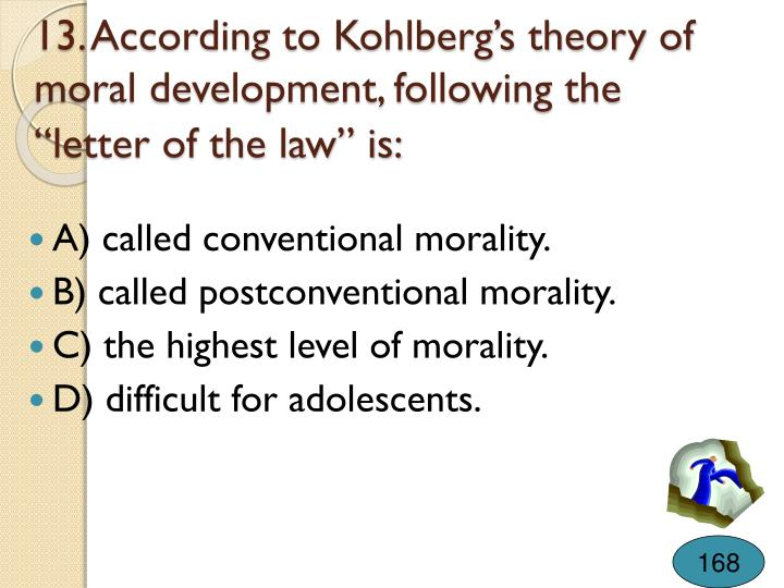 """13. According to Kohlberg's theory of moral development, following the """"letter of the law"""" is:"""