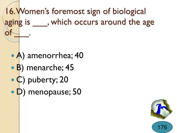 16. Women's foremost sign of biological aging is ___, which occurs around the age of ___.