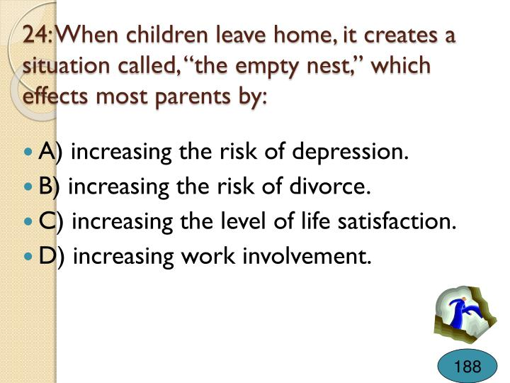 """24: When children leave home, it creates a situation called, """"the empty nest,"""" which effects most parents by:"""