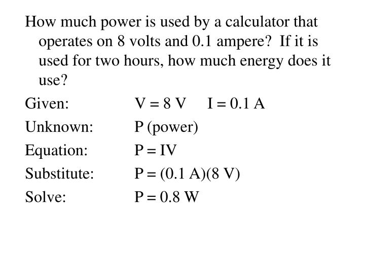 How much power is used by a calculator that operates on 8 volts and 0.1 ampere?  If it is used for two hours, how much energy does it use?