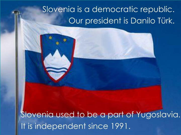 Slovenia is a democratic republic our president is danilo t rk