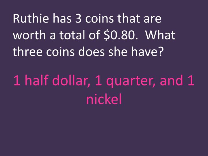 Ruthie has 3 coins that are worth a total of $0.80.  What three coins does she have?