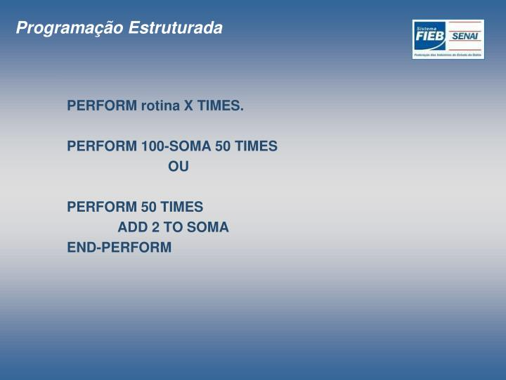 Perform rotina x times perform 100 soma 50 times ou perform 50 times add 2 to soma end perform