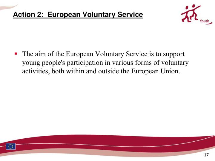 The aim of the European Voluntary Service is to support young people's participation in various forms of voluntary activities, both within and outside the European Union.