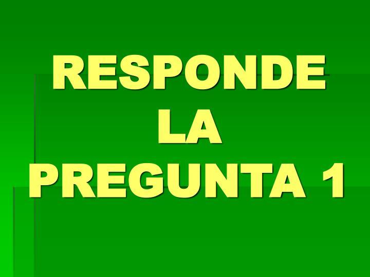 RESPONDE LA PREGUNTA 1