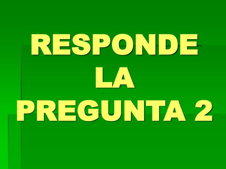 RESPONDE LA PREGUNTA 2