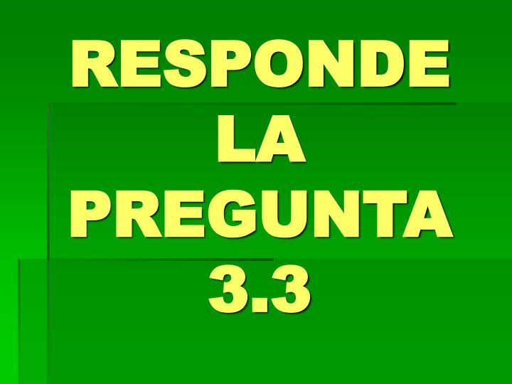RESPONDE LA PREGUNTA 3.3