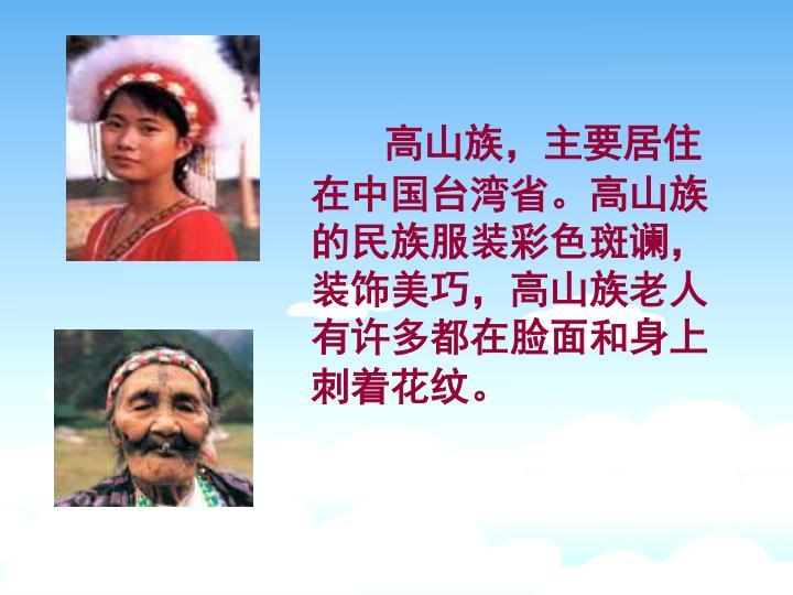 高山族,主要居住在中国台湾省。高山族的民族服装彩色斑谰,装饰美巧,高山族老人有许多都在脸面和身上刺着花纹。