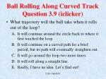 ball rolling along curved track question 3 9 iclicker