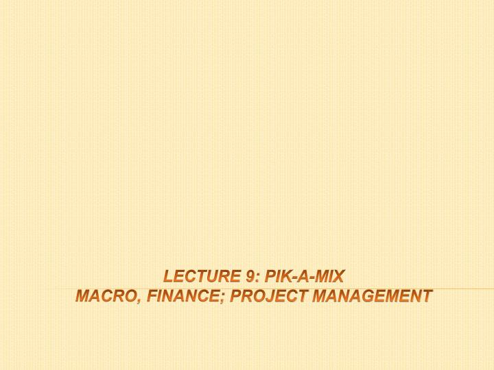 lecture 9 pik a mix macro finance project management n.