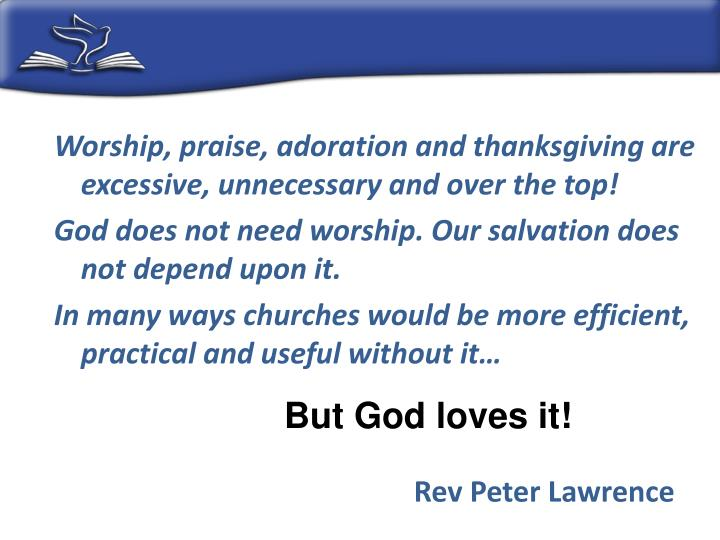 Worship, praise, adoration and thanksgiving are excessive, unnecessary and over the top!