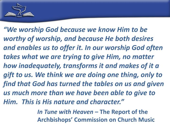 """We worship God because we know Him to be worthy of worship, and because He both desires and enables us to offer it. In our worship God often takes what we are trying to give Him, no matter how inadequately, transforms it and makes of it a gift to us. We think we are doing one thing, only to find that God has turned the tables on us and given us much more than we have been able to give to Him.  This is His nature and character."""