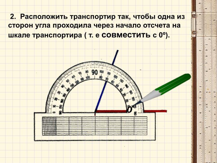 2.  Расположить транспортир так, чтобы одна из сторон угла проходила через начало отсчета на шкале транспортира ( т. е