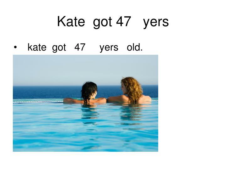 Kate  got 47   yers