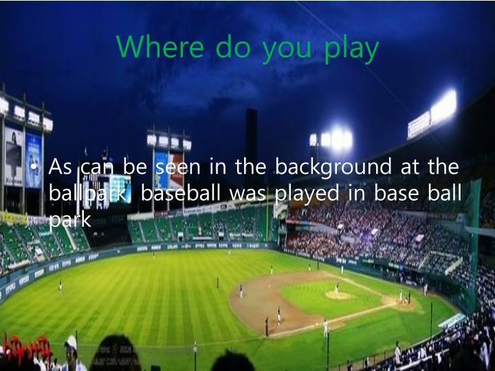 Where do you play