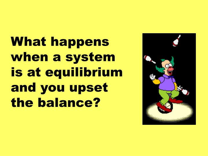 What happens when a system is at equilibrium and you upset the balance?