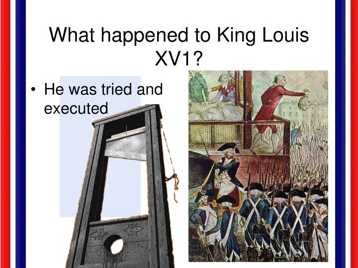 What happened to King Louis XV1?