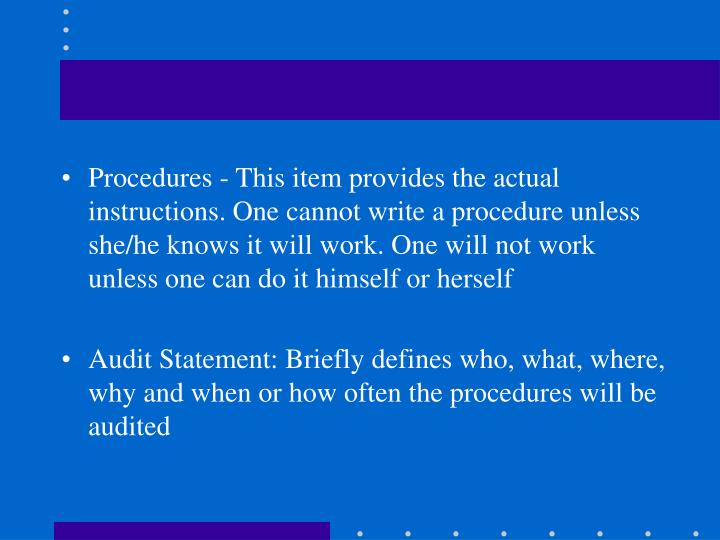 Procedures - This item provides the actual instructions. One cannot write a procedure unless she/he knows it will work. One will not work unless one can do it himself or herself