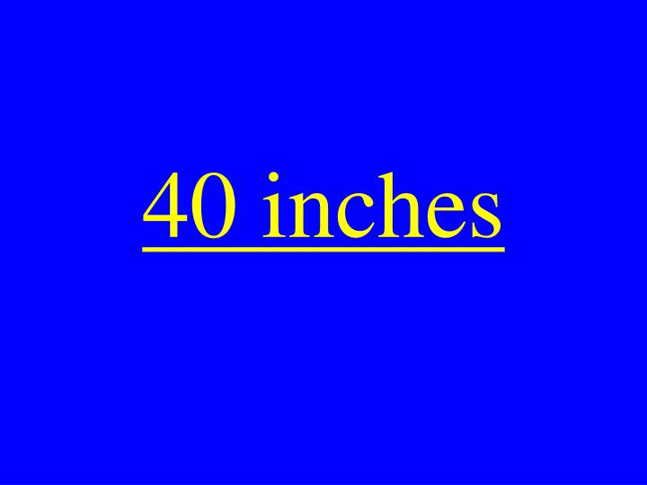 40 inches