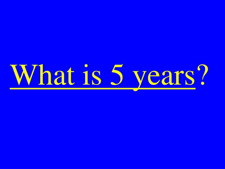 What is 5 years