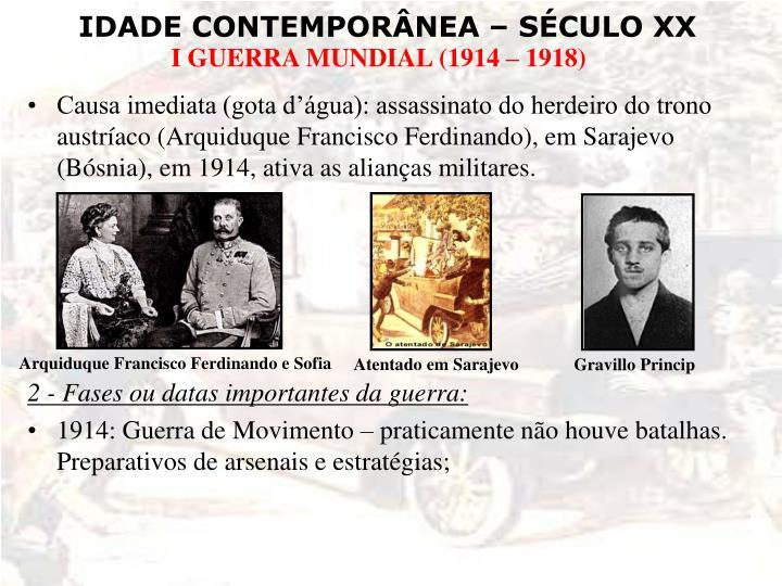 Causa imediata (gota d'água): assassinato do herdeiro do trono austríaco (Arquiduque Francisco Ferdinando), em Sarajevo (Bósnia), em 1914, ativa as alianças militares.