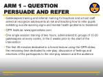 arm 1 question persuade and refer